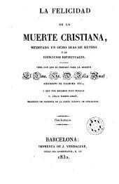 La felicidad de la muerte cristiana meditada en ocho días de retiro ó de ejercicios espirituales: obra con que se preparó para la muerte ...