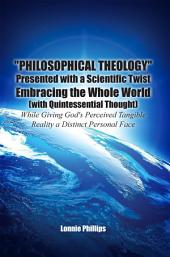"""Philosophical Theology"" Presented with a Scientific Twist Embracing the Whole World (with Quintessential Thought) While Giving God's Perceived Tangible Reality a Distinct Personal Face"