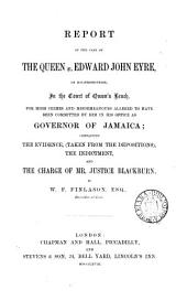 Report of the Case of the Queen V. Edward John Eyre: On His Prosecution, in the Court of Queen's Bench, for High Crimes and Misdemeanours Alleged Fo Have Been Committed by Him in His Office as Governor of Jamaica : Containing the Evidence, (taken from the Depositions), the Indictment, and the Charge of Mr. Justice Blackburn