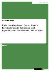 Zwischen Wagnis und Zensur. Zu den Entwicklungen in der Kinder- und Jugendliteratur der DDR von 1945 bis 1965