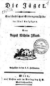 Die Jäger. Ein ländliches Sittengemälde in fünf Aufzügen. Von August Wilhelm Iffland. Aufgeführt in den K. K. hoftheatern