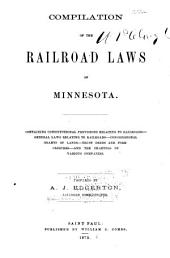 Compilation of the Railroad Laws of Minnesota: Containing Constitutional Provisions Relating to Railroads-general Laws Relating to Railroads-congressional Grants of Lands-trust Deeds and Foreclosures-and the Charters of Various Companies
