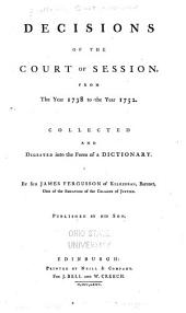 Decisions of the Court of Session: From the Year 1738 to the Year 1752. Collected and Digested Into the Form of a Dictionary