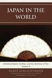 Japan in the World: Shidehara Kijuro, Pacifism, and the Abolition of War