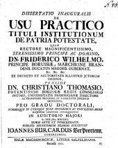 Dissertatio inauguralis de usu practico tituli institutionum de patria potestate,: quam rectore ... Friderico Wilhelmo ... præside dn. Christiano Thomasio ... d. 30. julii MDCCXII ...