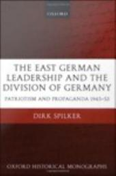 The East German Leadership and the Division of Germany: Patriotism and Propaganda 1945-1953