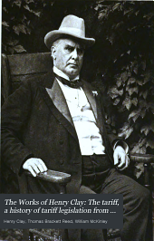 The Works of Henry Clay: The tariff, a history of tariff legislation from 1812-1896, by William McKinley