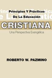 Principios y Practicas de la Educacion Cristiana: Una Perspectiva Evangelica