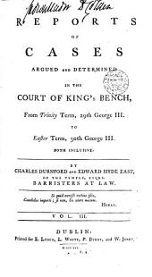 Reports of Cases Argued and Determined in the Court of King's Bench: From Michaelmas Term, 26th George III, [1785. to Trinity Term, 40th George III, 1800] Both Inclusive, Volume 3