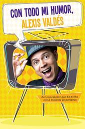 Con todo mi humor, Alexis Valdés: Del comediantes que ha hecho reír a millones de personas