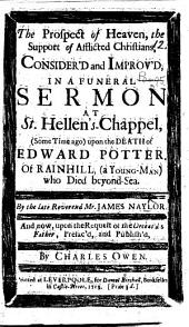 The Prospect of Heaven, the Support of Afflicted Christians, Consider'd ... in a Funeral Sermon [on 1 Cor. Xv. 19] ... Upon the Death of E. Potter ... Publish'd by C. Owen