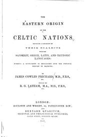 The Eastern Origin of the Celtic Nations Proved by a Comparison of Their Dialects with the Sanskrit, Greek, Latin, and Teutonic Languages: Forming a Supplement to Researches Into the Physical History of Mankind