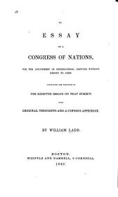 An Essay on a Congress of Nations: For the Adjustment of International Dispute Without Resort to Arms. Containing the Substance of the Rejected Essays on that Subject. With Original Thoughts and a Copious Appendix
