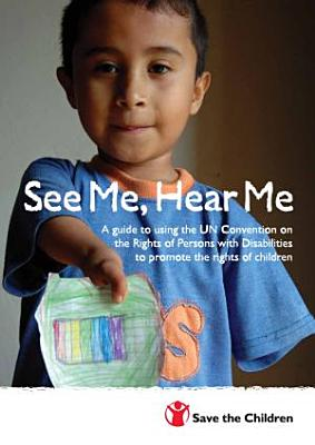 See me  hear me   a guide to using the UN convention on the rights of persons with disabilities to promote the rights of children