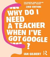 Why Do I Need a Teacher When I've got Google?: The essential guide to the big issues for every teacher, Edition 2