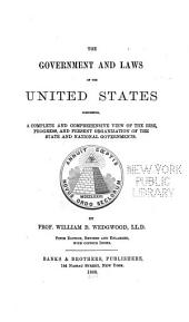 The Government and Laws of the United States ...: A ... View of the Rise ... and Present Organization of the State and National Governments
