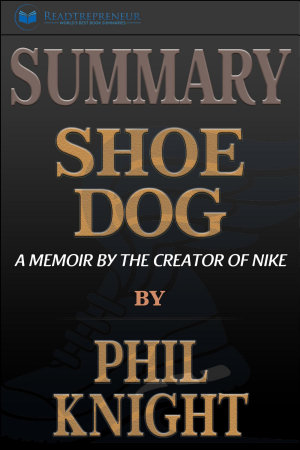 Summary  Shoe Dog  A Memoir by the Creator of Nike