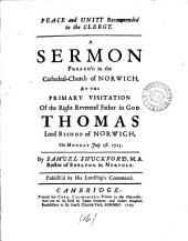 Peace and Unity Recommended to the Clergy: A Sermon Preach'd in the Cathedral-church of Norwich, at the Primary Visitation of the Right Reverend ... Thomas Lord Bishop of Norwich, on Monday July 1st. 1723. By Samuel Shuckford, ...