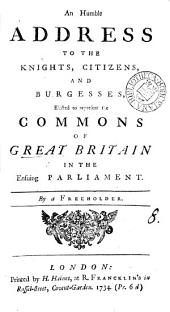 An Humble Address to the Knights, Citizens, and Burgesses, Elected to Represent the Commons of Great Britain in the Ensuing Parliament: Volume 8