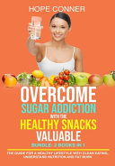 Overcome Sugar Addiction With The Healthy Snacks Valuable Bundle 2 Books In 1 The Guide For A Healthy Lifestyle With Clean Eating Understand Nutrition And Fat Burn Book PDF