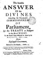 The humble answer of the divines [S. Marshall and others] attending the honourable commissioners of parliament, at the treaty at Newport in the Isle of Wight, to the second paper delivered to them by his majesty, Oct. 6. 1648 about episcopall government. [4 variant copies].
