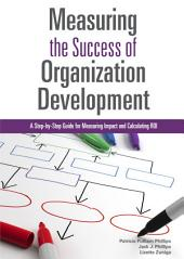 Measuring the Success of Organization Development: A Step-by-Step Guide for Measuring Impact and Calculating ROI