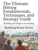 The Ultimate Hitting Fundamentals, Techniques, and Strategy Guide