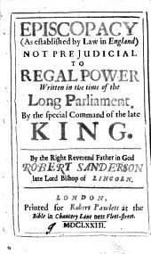 Episcopacy (as Established by Law in England) Not Prejudicial to Regal Power: A Treatise Written in the Time of the Long Parliament, by the Special Command of the Late King