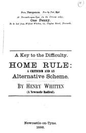A key to the difficulty. Home rule: a criticism and an alternative scheme: Volume 13