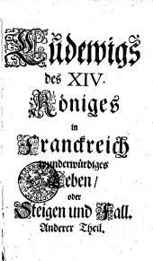 Ludewigs des XIV. Königes in Franckreich, wunderwürdiges Leben, oder Steigen und Fall: mit Kupfern