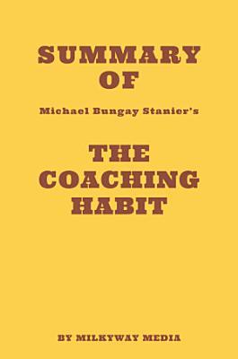 Summary of Michael Bungay Stanier s The Coaching Habit