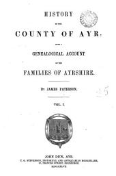 History of the County of Ayr: With a Genealogical Account of the Families of Ayrshire, Volume 1