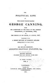 The political life of the Right Honourable George Canning: from 1822 to the period of his death, in August, 1827. Together with a short review of foreign affairs subsequently to that event, Volume 1