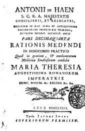 Antonii de Haen ... Ratio medendi, in nosocomio practico, quod in gratiam, & emolumentum medicina studiosorum, condidit Maria Theresia ... imperatrix ..: Pars decimaquarta .., Volume 14
