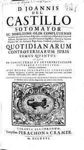D. Joannis del Castillo Sotomayor, J.C. nobilissimi ... Quotidianarum controversiarum juris tomus quintus: in quo de conjecturis et interpretatione ultimarum voluntatum tractatus continuatur ...