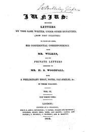 Junius: including letters by the same writer, under other signatures, (now first collected.) To which are added, his confidential correspondence with Mr. Wilkes, and his private letters addressed to Mr. H.S. Woodfall