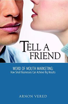 Tell A Friend    Word of Mouth Marketing  How Small Businesses Can Achieve Big Results PDF