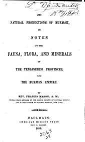The Natural Productions of Burmah: Or, Notes on the Fauna, Flora, and Minerals of the Tenasserim Provinces, and the Burman Empire