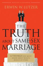 The Truth About Same-Sex Marriage: 6 Things You Need to Know About What's Really at Stake