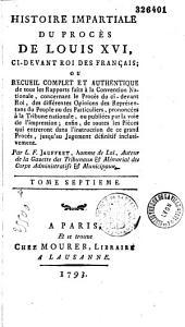 Histoire impartiale du procès de Louis XVI, ci-devant roi des français; ou recueil complet et authentique de tous les rapports faits à la convention nationale...