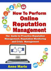 How to Perform Online Reputation Management - The Guide to Proactive Reputation Management, Reputation Monitoring and Crisis Management