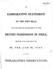 A Comparative Statement of the Two Bills, for the Better Government of the British Possessions in India,: Brought Into Parliament by Mr. Fox and Mr. Pitt. With Explanatory Observations..