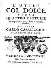 L'utile col dolce, overo Quattro centurie di argutissimi detti, e fatti di saviissimi huomini, del padre Carlo Casalicchio della Compagnia di Giesù