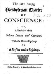 The Old Snugg Presbyterian Charter Of Conscience Or A Recital Of Their Solemn League And Covenant With The Decent Equipage Of A Preface And A Postscript Book PDF