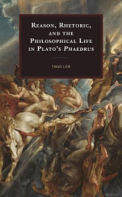 Reason  Rhetoric  and the Philosophical Life in Plato s Phaedrus
