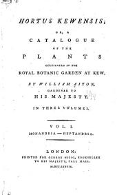 Hortus Kewensis, Or, A Catalogue of the Plants Cultivated in the Royal Botanic Garden Kew: Monadria-Heptandria