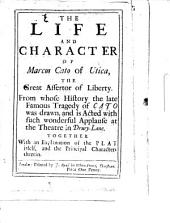 The Life and Character of Marcus Cato of Utica, the Great Assertor of Liberty: From Whose History the Late Famous Tragedy of Cato was Drawn, and is Acted with Such Wonderful Applause at the Theatre in Drury-Lane. Together with an Explanation of the Play Itself, and the Principal Characters Therein, Volume 11