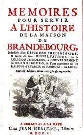 Mémoires pour servir à l'Histoire de la Maison de Brandebourg [par Frédéric II, roi de Prusse], précédés d'un Discours Pré'liminaire et suivis de trois Dissertations sur la religion, les moeurs, le gouvernement du Brandebourg, et d'une quatrième sur les r