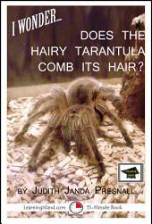 I Wonder…Does the Hairy Tarantula Comb Its Hair?: Educational Version