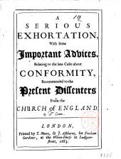 A Serious Exhortation, with Some Important Advices, Relating to the Late Cases Aboutconformity, Recommended to the Present Dissenters from the Church of England